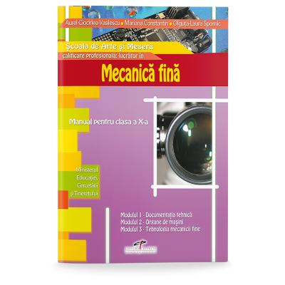 Mecanica fina. Manual pentru clasa a X-a - Aurel Ciocirlea-Vasilescu, Mariana Constantin, Olguta Laura Spornic